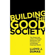 Building the Good Society. The Power and Limits of Markets, Democracy and Freedom in an Increasingly Polarized World, Paperback/Lloyd J. Dumas