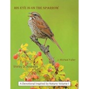 His Eye Is on the Sparrow: A Devotional Inspired by Nature: Volume I, Paperback/J. Michael Fuller