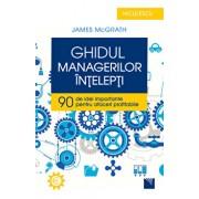 Ghidul managerilor intelepti. 90 de idei importante pentru afaceri profitabile/James McGrath
