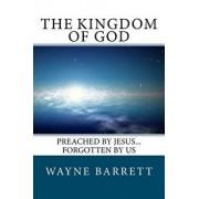The Kingdom of God: Preached by Jesus...Forgotten by Us, Paperback/Wayne Barrett