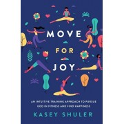 Move for Joy: An Intuitive Training Approach to Pursue God in Fitness and Find Happiness, Paperback/Kasey Shuler