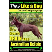 Australian Kelpie, Australian Kelpie Training AAA Akc - Think Like a Dog, But Do: Kelpie Breed Expert Training - Here's Exactly How to Train Your Kelp, Paperback