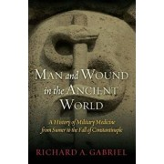 Man and Wound in the Ancient World: A History of Military Medicine from Sumer to the Fall of Constantinople, Hardcover/Richard A. Gabriel