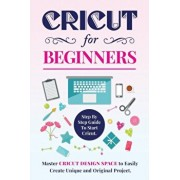 Cricut for Beginners: Step By Step Guide To Start Cricut. Master Cricut Design Space to Easily Create Unique and Original Project., Paperback/Melissa Maker