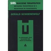101 succese terapeutice. Depasirea transferului si a rezistentei in psihoterapie/Gerald Schoenewolf
