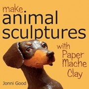 Make Animal Sculptures with Paper Mache Clay: How to Create Stunning Wildlife Art Using Patterns and My Easy-To-Make, No-Mess Paper Mache Recipe, Paperback/Jonni Good