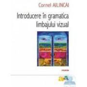 Introducere in gramatica limbajului vizual - Cornel Ailincai