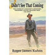 Didn't See That Coming: True Stories of a geologist's adventures, challenges, friendships, and self-discovery from far afield., Paperback/Roger James Kuhns