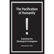 The Pacification of Humanity; Exposing the Ideological Contagions, Paperback/Emmanuel S. John