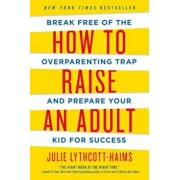 How to Raise an Adult: Break Free of the Overparenting Trap and Prepare Your Kid for Success, Paperback/Julie Lythcott-Haims