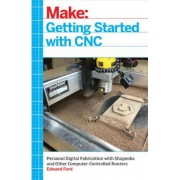 Getting Started with CNC: Personal Digital Fabrication with Shapeoko and Other Computer-Controlled Routers, Paperback