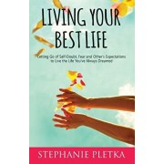 Living Your Best Life: Letting Go of Self-Doubt, Fear and Other's Expectations to Live the Life You've Always Dreamed, Paperback/Stephanie Pletka