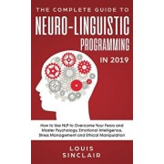 The Complete Guide to Neuro-Linguistic Programming in 2019: How to Use NLP to Overcome Your Fears and Master Psychology, Emotional Intelligence, Stres, Paperback/Louis Sinclair