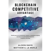 Blockchain Competitive Advantage: Whether You Are an Entrepreneur, Investor, or Established Company, Learn How to Win the Battle for Blockchain Compet, Paperback/Alison Davis