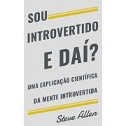 Sou Introvertido E Daí? Uma Explicaçăo Científica Da Mente Introvertida: O Que Nos Motiva Genética, Comportamental E Fisicamente. Como Ter Sucesso E P, Paperback/Steve Allen