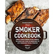 Smoker Cookbook: Complete Smoker Cookbook for Real Barbecue, The Ultimate How-To Guide for Smoking Meat, The Art of Smoking Meat for Re, Paperback/Roger Murphy