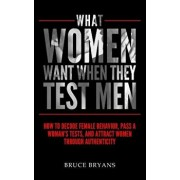 What Women Want When They Test Men: How to Decode Female Behavior, Pass a Woman's Tests, and Attract Women Through Authenticity, Paperback/Bruce Bryans
