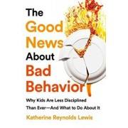 The Good News about Bad Behavior: Why Kids Are Less Disciplined Than Ever and What to Do about It, Paperback/Katherine Reynolds Lewis
