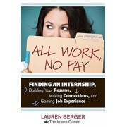 All Work, No Pay: Finding an Internship, Building Your Resume, Making Connections, and Gaining Job Experience, Paperback/Lauren Berger