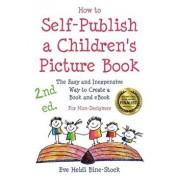 How to Self-Publish a Children's Picture Book 2nd Ed.: The Easy and Inexpensive Way to Create a Book and Ebook: For Non-Designers, Paperback/Eve Heidi Bine-Stock