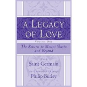 A Legacy of Love, Volume One: The Return to Mount Shasta and Beyond, Paperback/Philip Burley