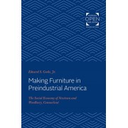 Making Furniture in Preindustrial America: The Social Economy of Newtown and Woodbury, Connecticut, Paperback/Edward S. Cooke