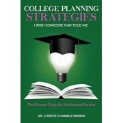 College Planning Strategies I Wish Someone Had Told Me: The Ultimate Guide for Scholars and Parents, Paperback/Dr Christie Chamblis Murray