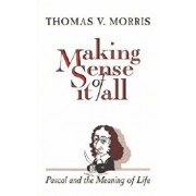 Making Sense of It All: PASCAL and the Meaning of Life, Paperback/Thomas V. Morris