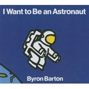 I Want to Be an Astronaut, Hardcover/Byron Barton