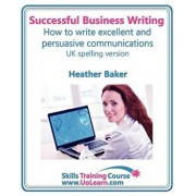 Successful Business Writing. How to Write Business Letters, Emails, Reports, Minutes and for Social Media. Improve Your English Writing and Grammar. I, Paperback/Heather Baker