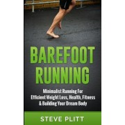 Barefoot Running: Minimalist Running for Efficient Weight Loss, Health, Fitness & Building Your Dream Body