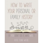 How to Write Your Personal or Family History: (If You Don't Do It, Who Will?), Paperback