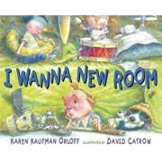 I Wanna New Room, Hardcover/Karen Kaufman Orloff
