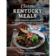 Classic Kentucky Meals: : Stories, Ingredients & Recipes from the Traditional Bluegrass Kitchen, Hardcover/Rona Roberts