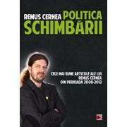 Politica schimbarii. Cele mai bune articole ale lui Remus Cernea din perioada 2008 - 2013/Remus Cernea