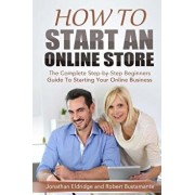 How to Start an Online Store: How to Start an Online Store: The Complete Step-By-Step Beginners Guide to Starting Your Online Business, Paperback/Jonathan Eldridge