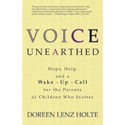 Voice Unearthed: Hope, Help and a Wake-Up Call for the Parents of Children Who Stutter, Paperback/Dori Holte