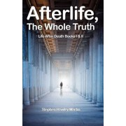 Afterlife, the Whole Truth: Life After Death Books I & II, Paperback/Stephen Hawley Martin