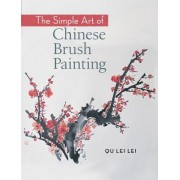 The Simple Art of Chinese Brush Painting: Create Your Own Oriental Flowers, Plants, and Birds for Joy and Harmony