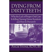 Dying from Dirty Teeth: Why the Lack of Proper Oral Care Is Killing Nursing Home Residents and How to Prevent It, Paperback/Angie Stone