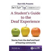 Don't Just Sign... Communicate!: A Student's Guide to the Deaf Experience, Paperback/Michelle Jay
