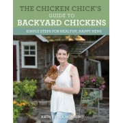 The Chicken Chick's Guide to Backyard Chickens: Simple Steps for Healthy, Happy Hens
