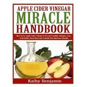 Apple Cider Vinegar Miracle Handbook: The Ultimate Health Guide to Silky Hair, Weight Loss, and Glowing Skin! How to Use Apple Cider Vinegar to Preven, Paperback/Kathy Benjamin