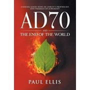Ad70 and the End of the World: Finding Good News in Christ's Prophecies and Parables of Judgment, Paperback/Paul D. Ellis