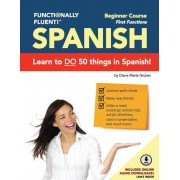 Functionally Fluent! Beginner Spanish Course, Including Full-Color Spanish Coursebook and Audio Downloads: Learn to Do Things in Spanish, Fast and Flu, Paperback