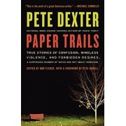 Paper Trails: True Stories of Confusion, Mindless Violence, and Forbidden Desires, a Surprising Number of Which Are Not about Marria, Paperback/Pete Dexter