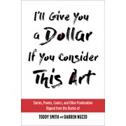 I'll Give You a Dollar If You Consider This Art: Stories, Poems, Comics, and Other Ponderables Ripped from the Diaries of Toddy Smith and Darren Nuzzo, Paperback/Toddy Smith