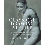 Classical Drawing Atelier: A Complete Course in Traditional Studio Practice, Hardcover