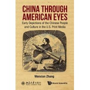 China Through American Eyes: Early Depictions of the Chinese People and Culture in the Us Print Media, Hardcover/Wenxian Zhang