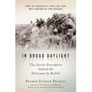 In Broad Daylight: The Secret Procedures Behind the Holocaust by Bullets, Hardcover/Father Patrick Desbois